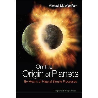 ON THE ORIGIN OF PLANETS BY MEANS OF NATURAL SIMPLE PROCESSES