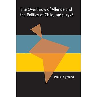 The Overthrow of Allende and the Politics of Chile 19641976 by Paul E. Sigmund