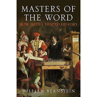 Masters of the Word - How Media Shaped History by William L. Bernstein