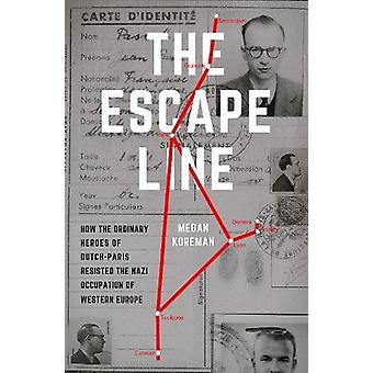 The Escape Line - How the Ordinary Heroes of Dutch-Paris Resisted the
