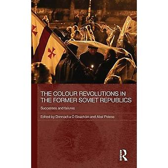 The Colour Revolutions in the Former Soviet Republics Successes and Failures by A Beachain & Donnacha