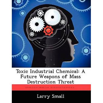 Toxic Industrial Chemical A Future Weapons of Mass Destruction Threat by Small & Larry