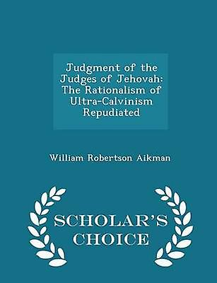 Judgment of the Judges of Jehovah  The Rationalism of UltraCalvinism Repudiated  Scholars Choice Edition by Aikman & William Robertson