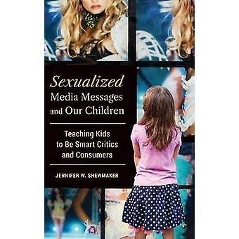 Sexualizada mensajes de los medios y nuestros niños enseñando a los niños inteligentes críticos y consumidores por Shewmaker & Jennifer