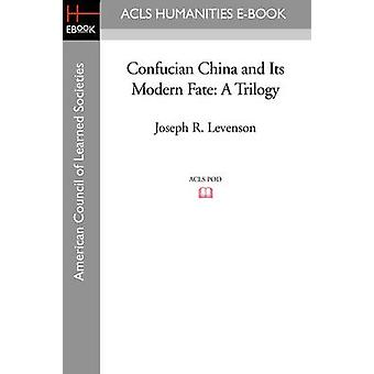Confucian China and Its Modern Fate A Trilogy by Levenson & Joseph R.