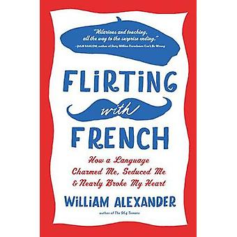 Flirting with French - How a Language Charmed Me - Seduced Me - and Ne