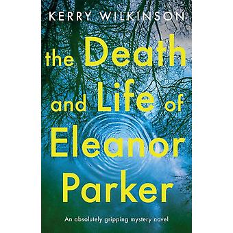 The Death and Life of Eleanor Parker An absolutely gripping mystery novel by Wilkinson & Kerry
