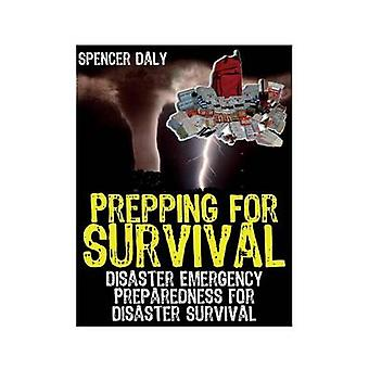 Prepping for Survival Disaster Emergency Preparedness for Disaster Survival by Daly & Spencer