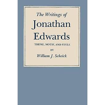 The Writings of Jonathan Edwards Theme Motif and Style by Scheick & William J.