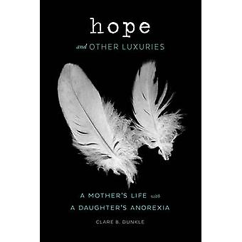 Hope and Other Luxuries - A Mother's Life with a Daughter's Anorexia b