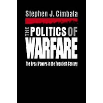 The Politics of Warfare The Great Powers in the Twentieth Century by Cimbala & Stephen J.