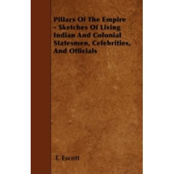 Pillars Of The Empire  Sketches Of Living Indian And Colonial Statesmen Celebrities And Officials by Escott & T.