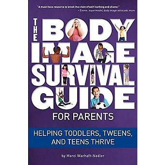 The Body Image Survival Guide for Parents Helping Toddlers Tweens and Teens Thrive by WarhaftNadler & Marci