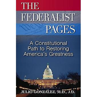 THE FEDERALIST PAGES A Constitutional Path  to Restoring Americas Greatness by Gonzalez & M.D J.D.
