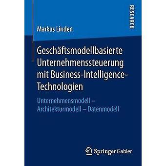 Geschftsmodellbasierte Unternehmenssteuerung mit BusinessIntelligenceTechnologien  Unternehmensmodell  Architekturmodell  Datenmodell by Linden & Markus