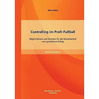 Controlling im ProfiFuball Mglichkeiten und Grenzen fr die Steuerbarkeit von sportlichem Erfolg by Kloch & Oliver