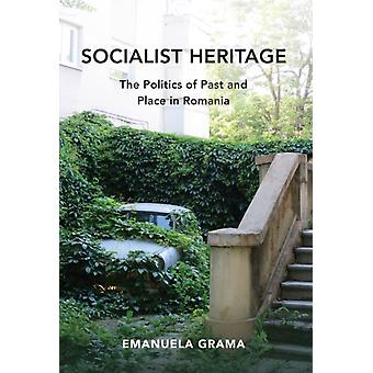 Socialist Heritage  The Politics of Past and Place in Romania by Emanuela Grama