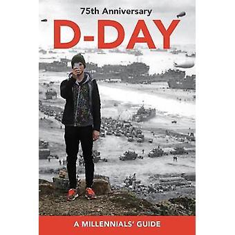 D-Day - 75th Anniversary - A Millennials' Guide by Jay Wertz - 9781732
