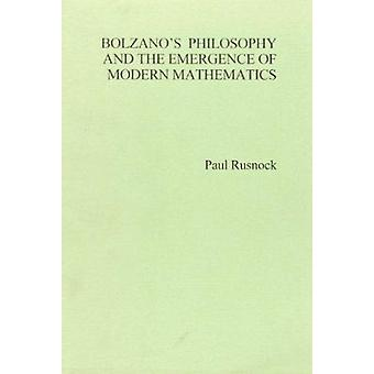 Bolzano's Philosophy and the Emergence of Modern Mathematics by Paul