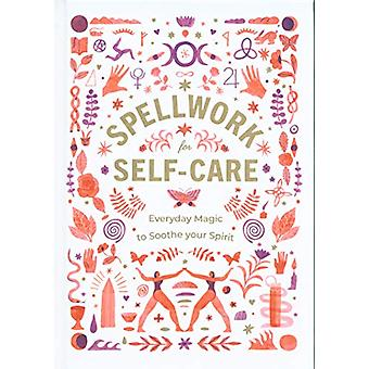 Spellwork for Self-Care - Everyday Magic to Soothe Your Spirit - 97815
