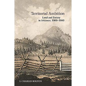 Territorial Ambition - Land and Society in Arkansas - 1800-1840 by S.