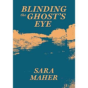 Blinding the Ghost's Eye by Sara Maher - 9780648259145 Book
