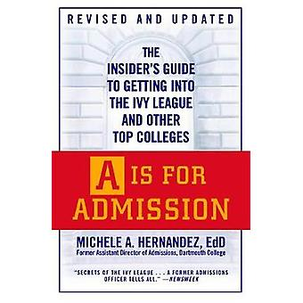 A Is For Admission  The Insiders Guide to Getting into the Ivy League and Other Top Colleges by Michele Hernandez
