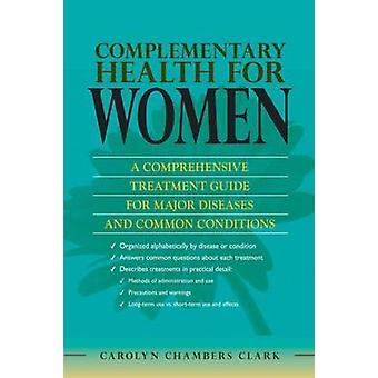 Complementary Health for Women A Comprehensive Treatment Guide for Major Disease and Common Conditions with Evidenced Based Therapies Methods of Use by Clark & Carolyn Chambers