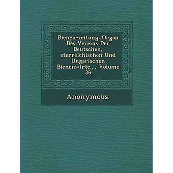 BienenZeitung Organ Des Vereins Der Deutschen Sterreichischen Und Ungarischen Bienenwirte... Volume 36 by Anonymous