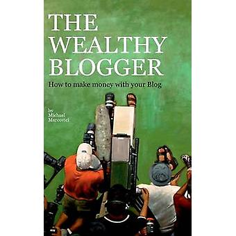 The wealthy BloggerHow to make money with your Blog by Marcovici & Michael