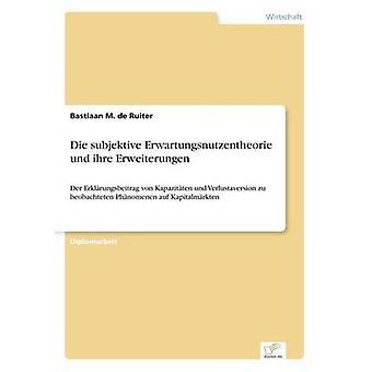 Die subjektive Erwartungsnutzentheorie und ihre ErweiterungenDer Erklrungsbeitrag von Kapazitten und Verlustaversion zu beobachteten Phnomenen auf Kapitalmrkten by de Ruiter & Bastiaan M.
