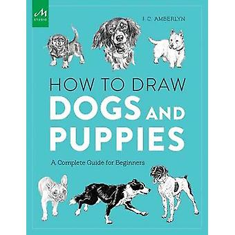 How to Draw Dogs and Puppies - A Complete Guide for Beginners by J. C.