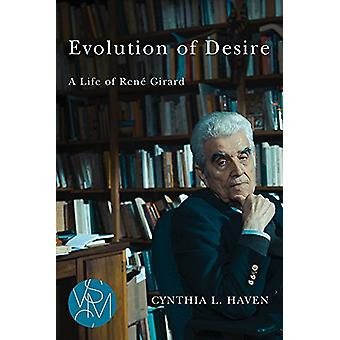 Evolution of Desire - A Life of Rene Girard by Cynthia L Haven - 97816