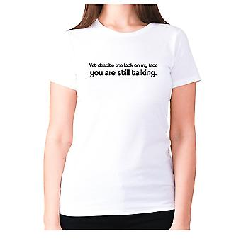 Womens funny t-shirt slogan tee sarcasm ladies sarcastic - Yet despite the look on my face you are still talking