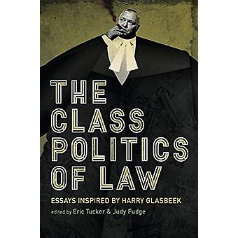 The Class Politics of Law  Essays Inspired by Harry Glasbeek by Edited by Judy Fudge & Edited by Eric Tucker