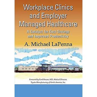 Workplace Clinics and Employer Managed Healthcare  A Catalyst for Cost Savings and Improved Productivity by LaPenna & A. Michael