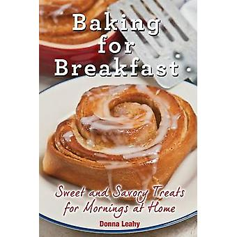 Baking for Breakfast  Sweet and Savory Treats for Mornings at Home A Chefs Guide to Breakfast with Over 130 Delicious EasytoFollow Recipes for Donuts Muffins and More by Leahy & Donna