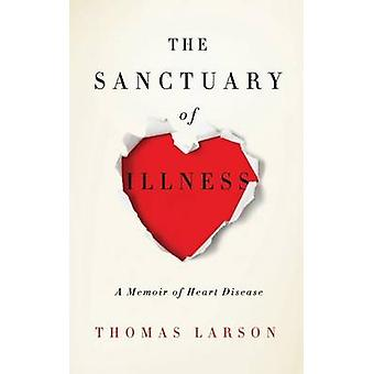 The Sanctuary of Illness A Memoir of Heart Disease by Larson & Thomas
