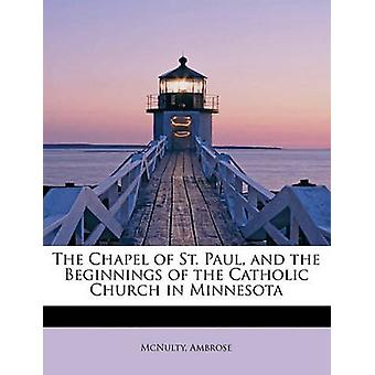 The Chapel of St. Paul and the Beginnings of the Catholic Church in Minnesota by Ambrose & McNulty