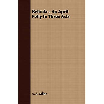 Belinda  An April Folly in Three Acts by Milne & A. A.