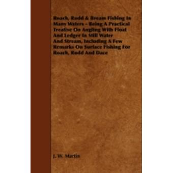 Roach Rudd  Bream Fishing in Many Waters  Being a Practical Treatise on Angling with Float and Ledger in Still Water and Stream Including a Few Remarks on Surface Fishing for Roach Rudd and Dace by Martin & J. W.