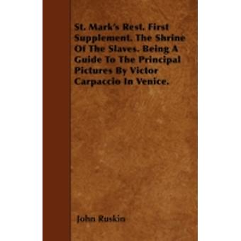 St. Marks Rest. First Supplement. The Shrine Of The Slaves. Being A Guide To The Principal Pictures By Victor Carpaccio In Venice. by Ruskin & John