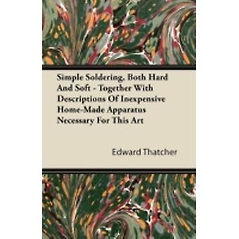 Simple Soldering Both Hard And Soft  Together With Descriptions Of Inexpensive HomeMade Apparatus Necessary For This Art by Thatcher & Edward