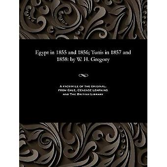 Egypt in 1855 and 1856 Tunis in 1857 and 1858 by W. H. Gregory by Gregory & William Henry & K. C.M. G
