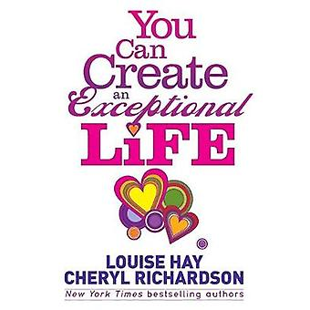 You Can Create an Exceptional Life Candid Conversations with Louise Hay and Cheryl Richardson by Hay & Louise
