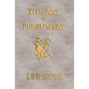 The Art Of Perfumery  Unabridged by G. W. Septimus Piesse &