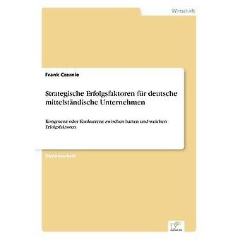 Strategische Erfolgsfaktoren fr deutsche mittelstndische UnternehmenKongruenz oder Konkurrenz zwischen harten und weichen Erfolgsfaktoren by Czernie & Frank