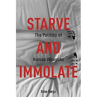 Starve and Immolate - The Politics of Human Weapons by Banu Bargu - 97