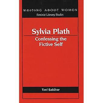 Sylvia Plath - Confessing the Fictive Self by Toni Saldivar - 97808204