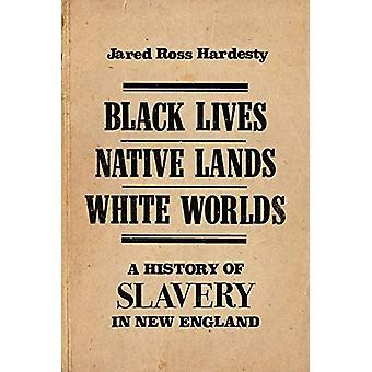 Black Lives - Native Lands - White Worlds - A History of Slavery in Ne